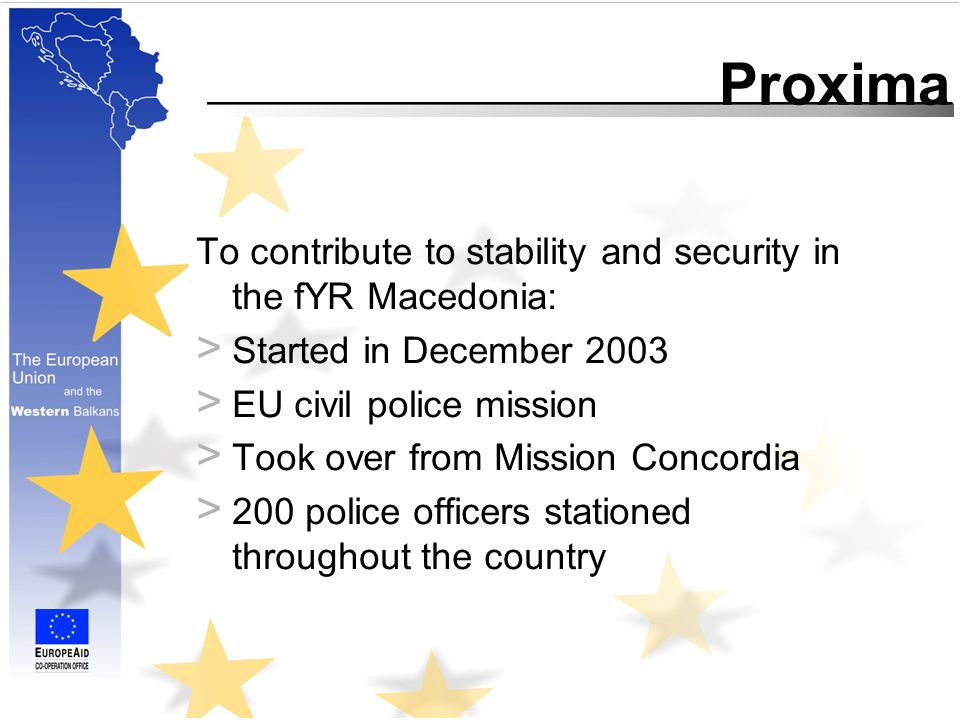 To contribute to stability and security in the fYR Macedonia: > Started in December 2003 > EU civil police mission > Took over from Mission Concordia > 200 police officers stationed throughout the country Proxima