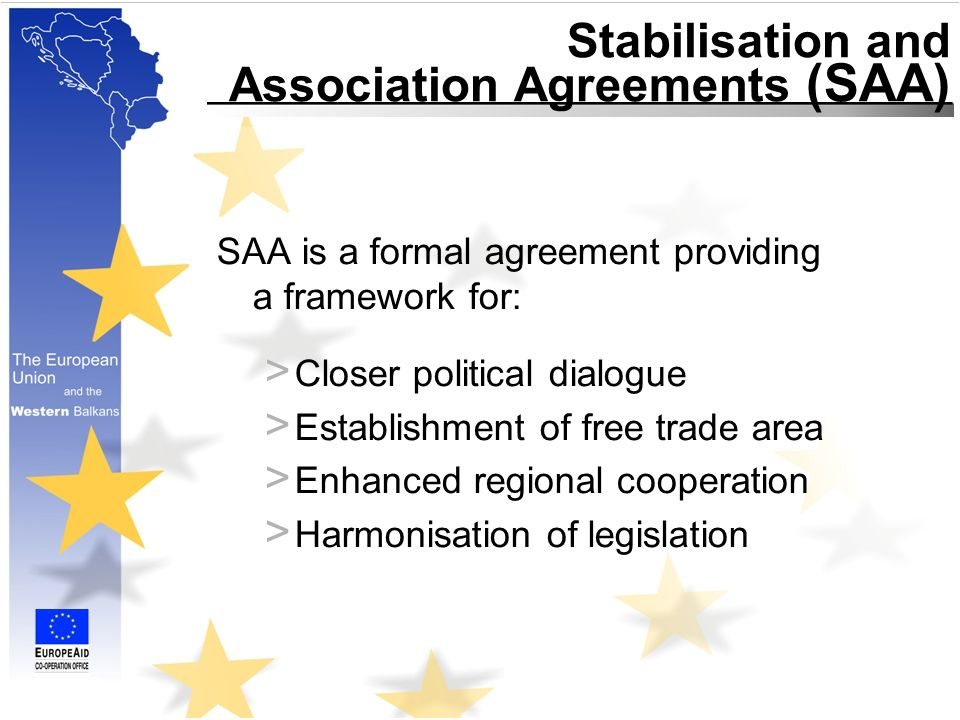Stabilisation and Association Agreements (SAA) SAA is a formal agreement providing a framework for: > Closer political dialogue > Establishment of free trade area > Enhanced regional cooperation > Harmonisation of legislation