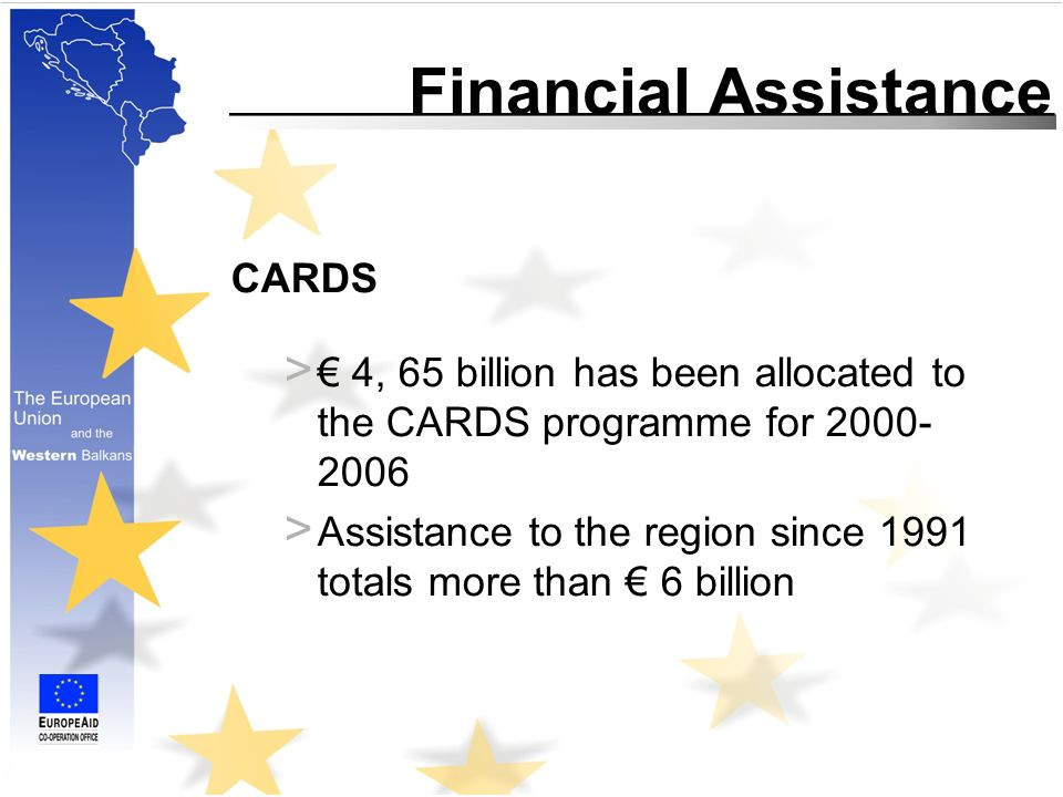 Financial Assistance CARDS > 4, 65 billion has been allocated to the CARDS programme for > Assistance to the region since 1991 totals more than 6 billion