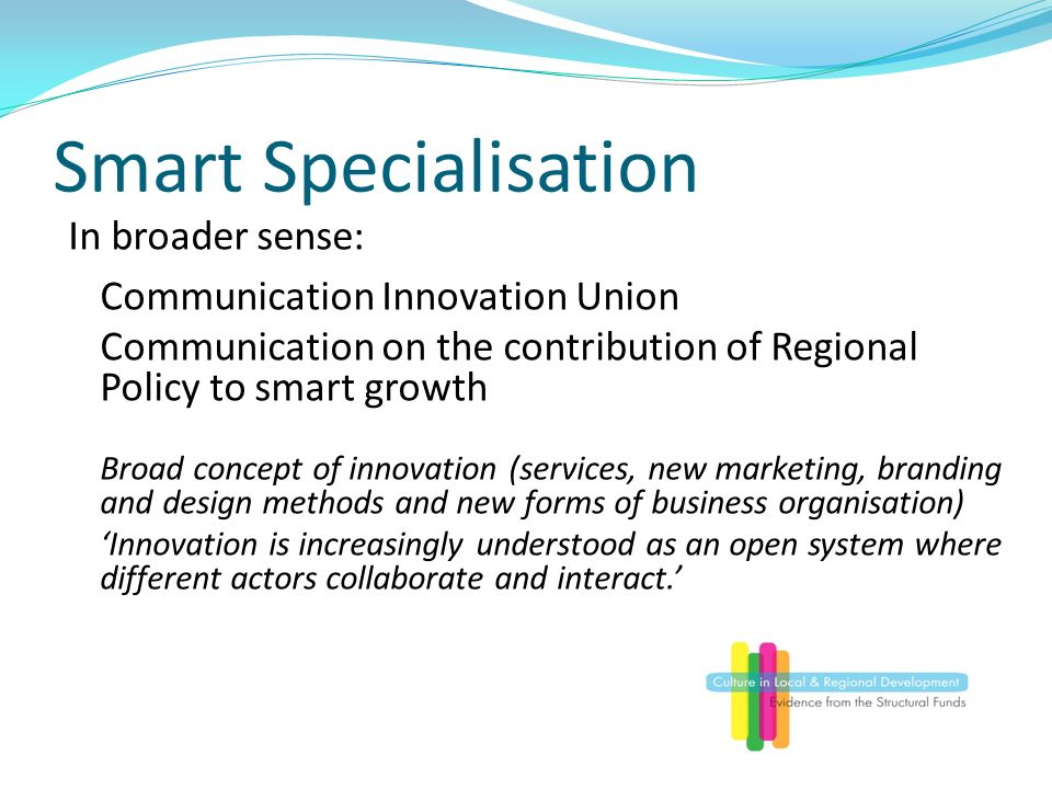 Smart Specialisation In broader sense: Communication Innovation Union Communication on the contribution of Regional Policy to smart growth Broad concept of innovation (services, new marketing, branding and design methods and new forms of business organisation) Innovation is increasingly understood as an open system where different actors collaborate and interact.