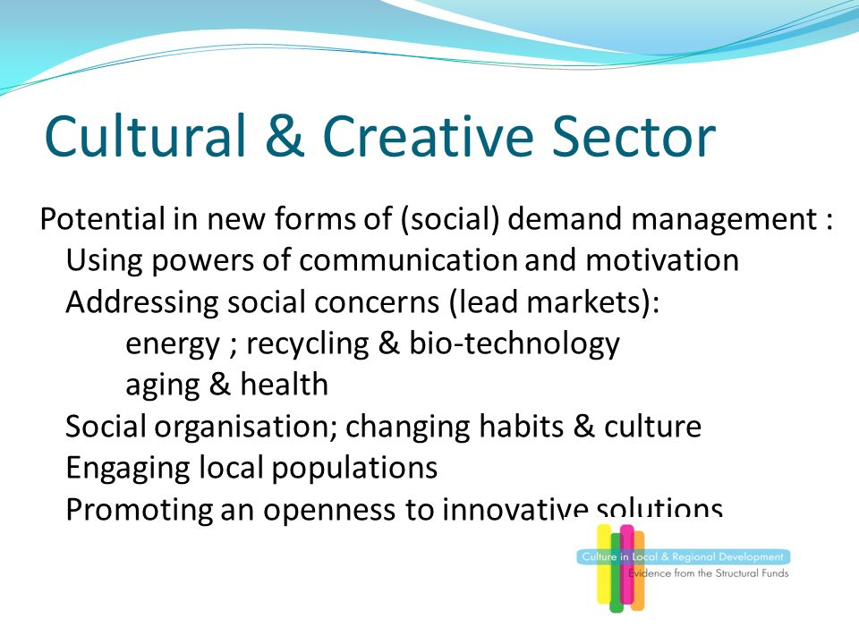 Cultural & Creative Sector Potential in new forms of (social) demand management : Using powers of communication and motivation Addressing social concerns (lead markets): energy ; recycling & bio-technology aging & health Social organisation; changing habits & culture Engaging local populations Promoting an openness to innovative solutions