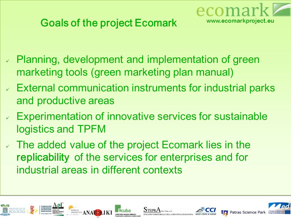 www.ecomarkproject.eu Goals of the project Ecomark Planning, development and implementation of green marketing tools (green marketing plan manual) External communication instruments for industrial parks and productive areas Experimentation of innovative services for sustainable logistics and TPFM The added value of the project Ecomark lies in the replicability of the services for enterprises and for industrial areas in different contexts