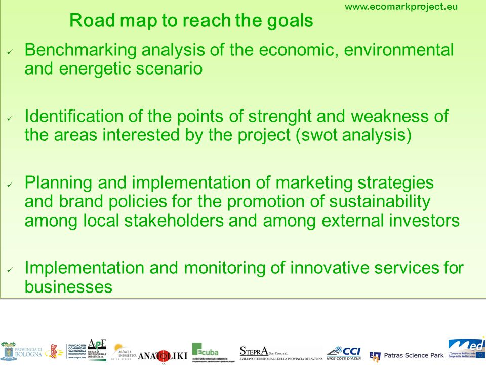 - Road map to reach the goals Benchmarking analysis of the economic, environmental and energetic scenario Identification of the points of strenght and weakness of the areas interested by the project (swot analysis) Planning and implementation of marketing strategies and brand policies for the promotion of sustainability among local stakeholders and among external investors Implementation and monitoring of innovative services for businesses