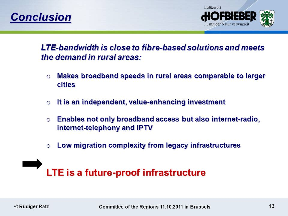 13 © Rüdiger Ratz Committee of the Regions 11.10.2011 in Brussels Conclusion LTE-bandwidth is close to fibre-based solutions and meets the demand in rural areas: o Makes broadband speeds in rural areas comparable to larger cities o It is an independent, value-enhancing investment o Enables not only broadband access but also internet-radio, internet-telephony and IPTV o Low migration complexity from legacy infrastructures LTE is a future-proof infrastructure