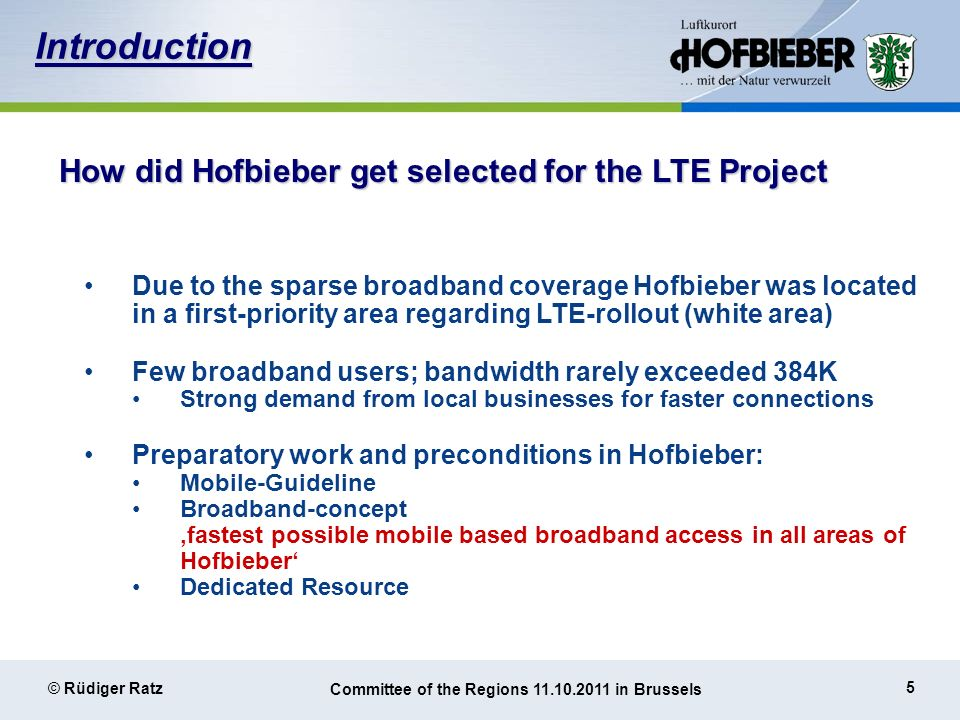 5 © Rüdiger Ratz Committee of the Regions 11.10.2011 in Brussels How did Hofbieber get selected for the LTE Project Due to the sparse broadband coverage Hofbieber was located in a first-priority area regarding LTE-rollout (white area) Few broadband users; bandwidth rarely exceeded 384K Strong demand from local businesses for faster connections Preparatory work and preconditions in Hofbieber: Mobile-Guideline Broadband-concept fastest possible mobile based broadband access in all areas of Hofbieber Dedicated Resource Introduction