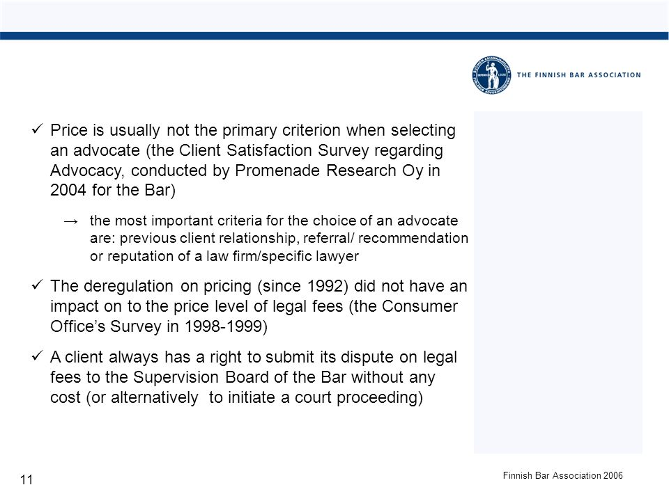 Finnish Bar Association 2006 11 Price is usually not the primary criterion when selecting an advocate (the Client Satisfaction Survey regarding Advocacy, conducted by Promenade Research Oy in 2004 for the Bar) the most important criteria for the choice of an advocate are: previous client relationship, referral/ recommendation or reputation of a law firm/specific lawyer The deregulation on pricing (since 1992) did not have an impact on to the price level of legal fees (the Consumer Offices Survey in 1998-1999) A client always has a right to submit its dispute on legal fees to the Supervision Board of the Bar without any cost (or alternatively to initiate a court proceeding)