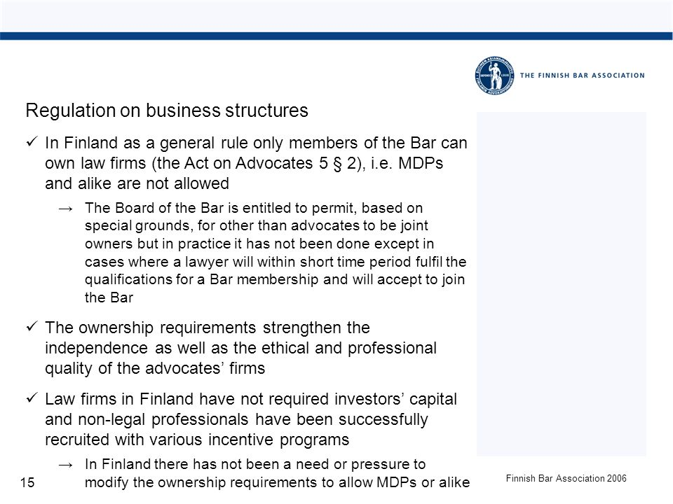 Finnish Bar Association 2006 15 Regulation on business structures In Finland as a general rule only members of the Bar can own law firms (the Act on Advocates 5 § 2), i.e.
