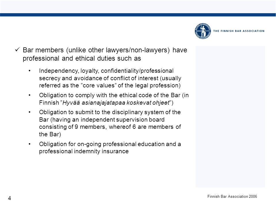 Finnish Bar Association 2006 4 Bar members (unlike other lawyers/non-lawyers) have professional and ethical duties such as Independency, loyalty, confidentiality/professional secrecy and avoidance of conflict of interest (usually referred as the core values of the legal profession) Obligation to comply with the ethical code of the Bar (in Finnish Hyvää asianajajatapaa koskevat ohjeet) Obligation to submit to the disciplinary system of the Bar (having an independent supervision board consisting of 9 members, whereof 6 are members of the Bar) Obligation for on-going professional education and a professional indemnity insurance