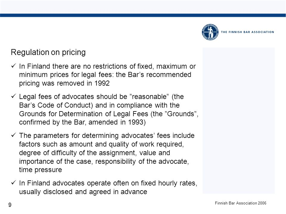 Finnish Bar Association 2006 9 Regulation on pricing In Finland there are no restrictions of fixed, maximum or minimum prices for legal fees: the Bars recommended pricing was removed in 1992 Legal fees of advocates should be reasonable (the Bars Code of Conduct) and in compliance with the Grounds for Determination of Legal Fees (the Grounds, confirmed by the Bar, amended in 1993) The parameters for determining advocates fees include factors such as amount and quality of work required, degree of difficulty of the assignment, value and importance of the case, responsibility of the advocate, time pressure In Finland advocates operate often on fixed hourly rates, usually disclosed and agreed in advance