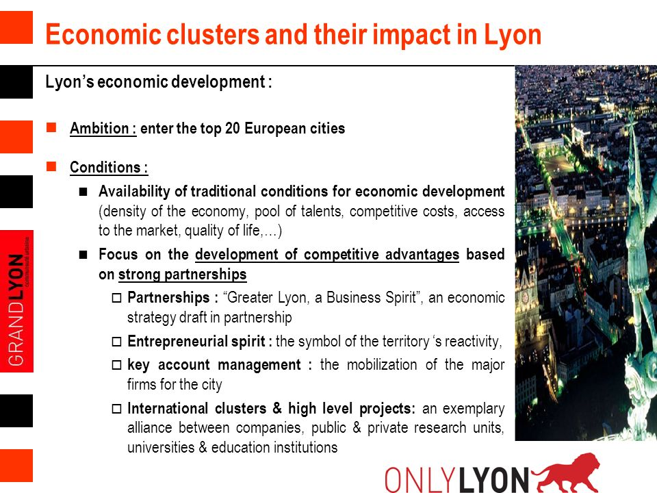 8 Economic clusters and their impact in Lyon Lyons economic development : Ambition : enter the top 20 European cities Conditions : Availability of tra