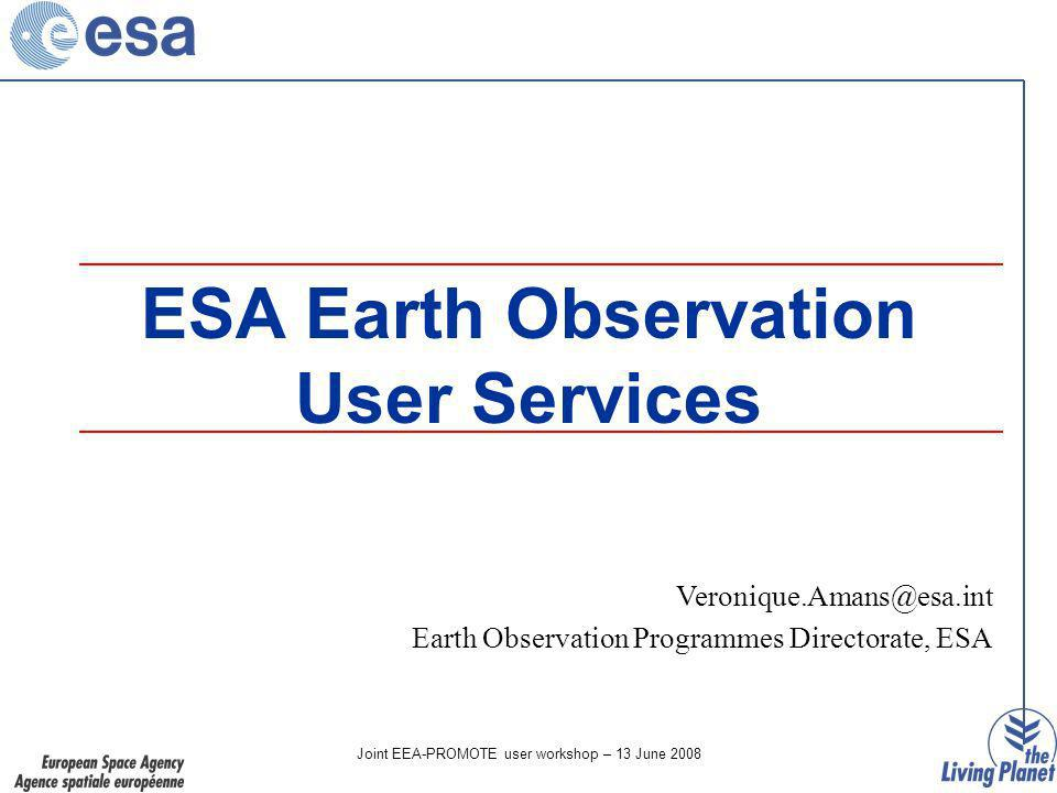 Joint EEA-PROMOTE user workshop – 13 June 2008 ESA Earth Observation User Services Earth Observation Programmes Directorate, ESA