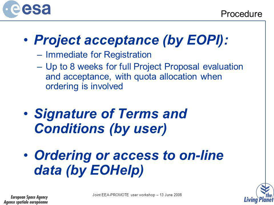 Joint EEA-PROMOTE user workshop – 13 June 2008 Project acceptance (by EOPI): –Immediate for Registration –Up to 8 weeks for full Project Proposal evaluation and acceptance, with quota allocation when ordering is involved Signature of Terms and Conditions (by user) Ordering or access to on-line data (by EOHelp) Procedure