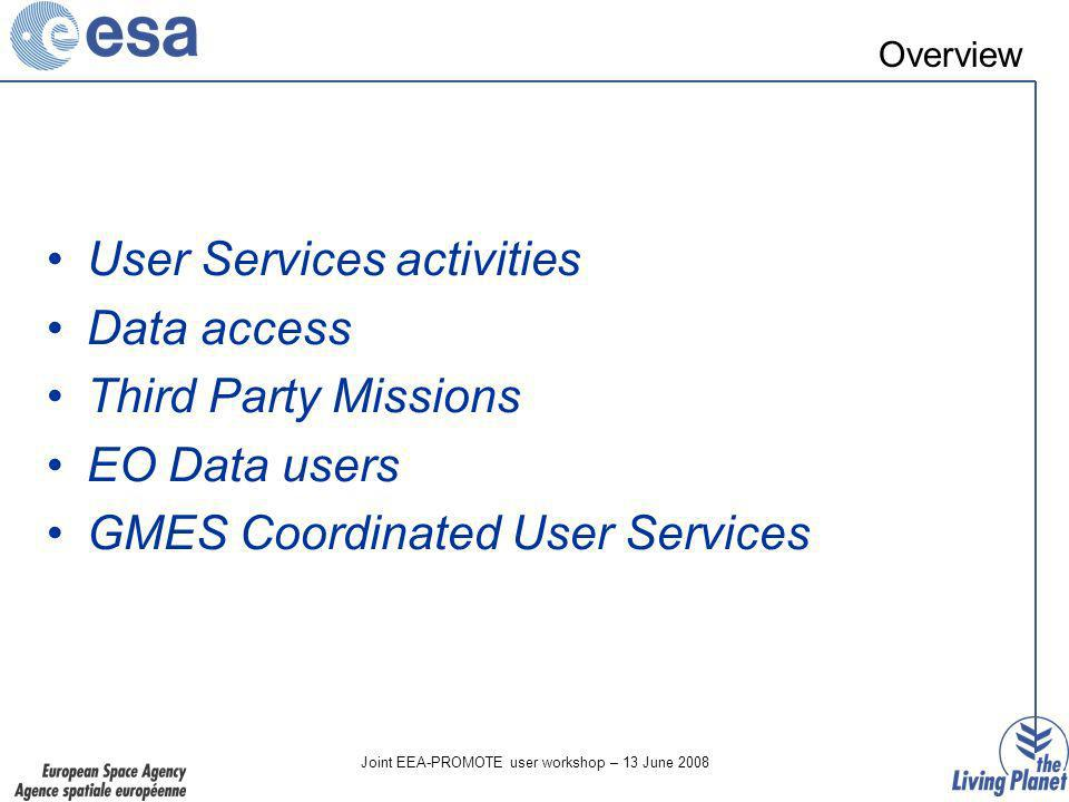 Joint EEA-PROMOTE user workshop – 13 June 2008 Overview User Services activities Data access Third Party Missions EO Data users GMES Coordinated User Services
