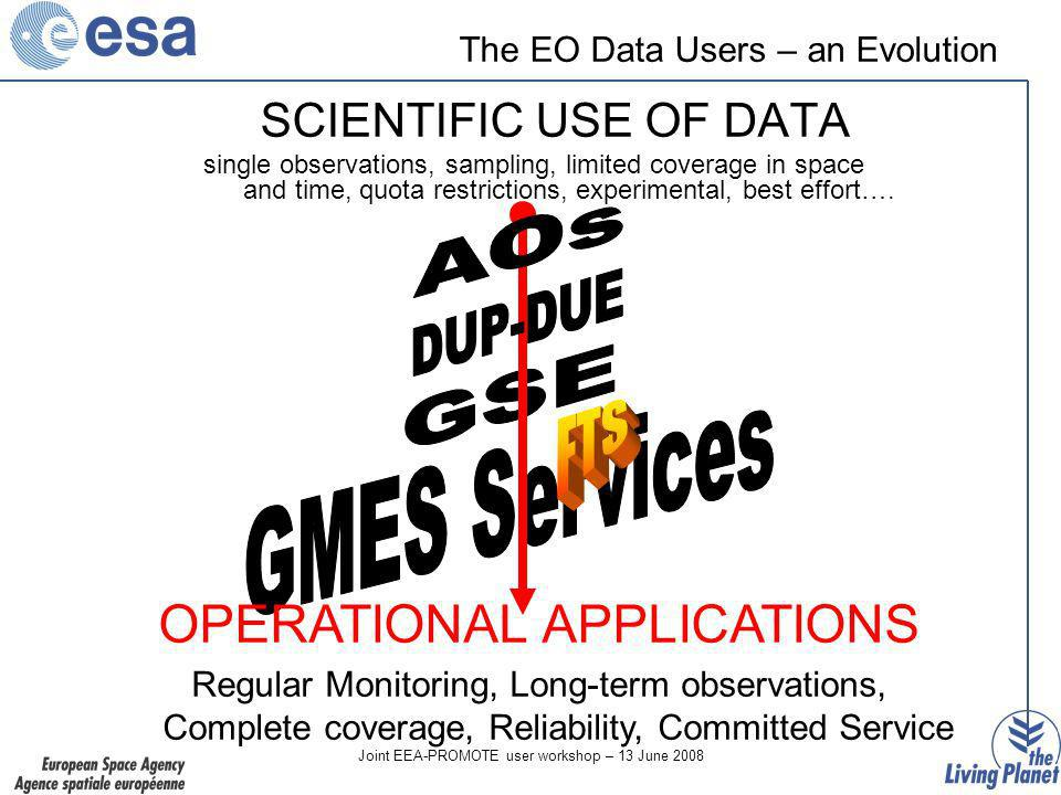 Joint EEA-PROMOTE user workshop – 13 June 2008 The EO Data Users – an Evolution SCIENTIFIC USE OF DATA single observations, sampling, limited coverage in space and time, quota restrictions, experimental, best effort….