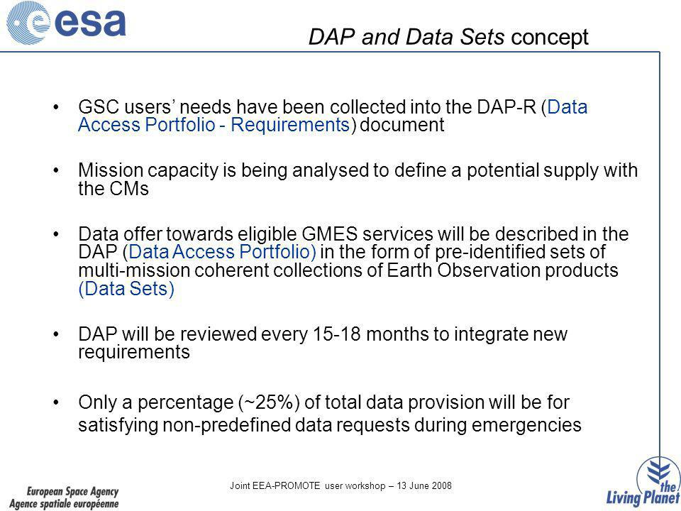Joint EEA-PROMOTE user workshop – 13 June 2008 DAP and Data Sets concept GSC users needs have been collected into the DAP-R (Data Access Portfolio - Requirements) document Mission capacity is being analysed to define a potential supply with the CMs Data offer towards eligible GMES services will be described in the DAP (Data Access Portfolio) in the form of pre-identified sets of multi-mission coherent collections of Earth Observation products (Data Sets) DAP will be reviewed every months to integrate new requirements Only a percentage (~25%) of total data provision will be for satisfying non-predefined data requests during emergencies