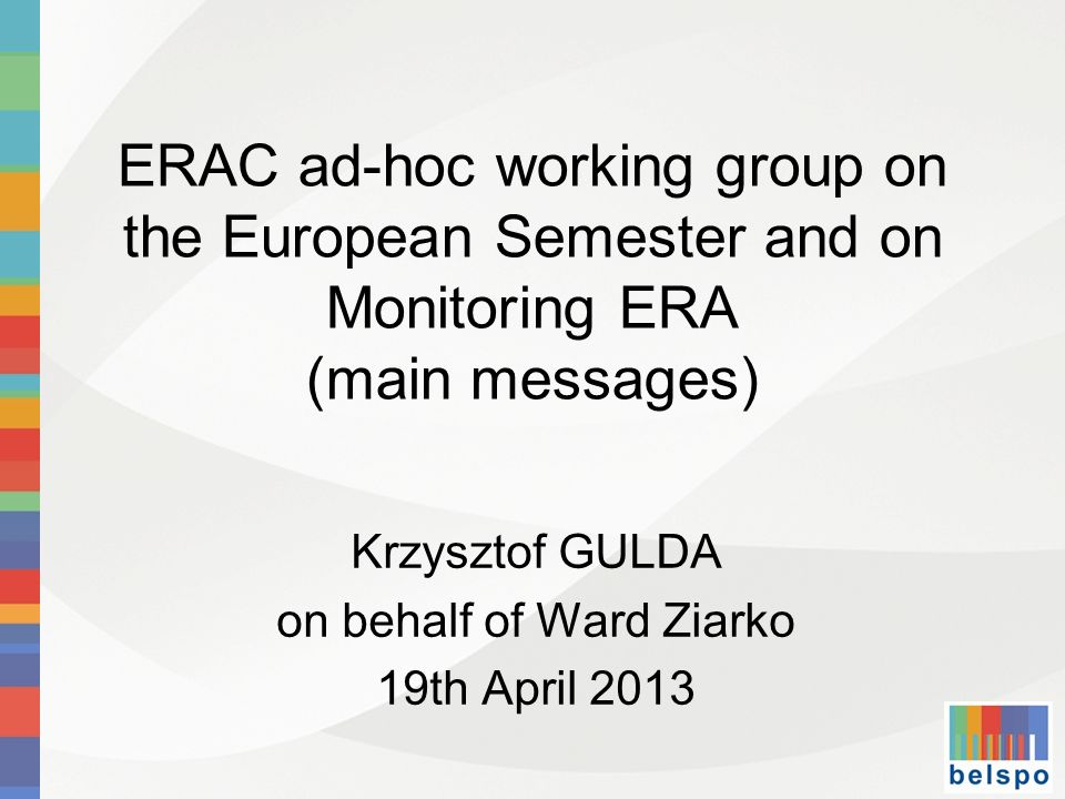 ERAC ad-hoc working group on the European Semester and on Monitoring ERA (main messages) Krzysztof GULDA on behalf of Ward Ziarko 19th April 2013