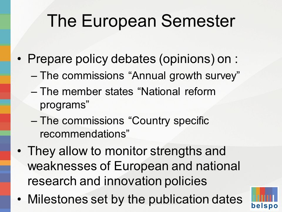 The European Semester Prepare policy debates (opinions) on : –The commissions Annual growth survey –The member states National reform programs –The commissions Country specific recommendations They allow to monitor strengths and weaknesses of European and national research and innovation policies Milestones set by the publication dates