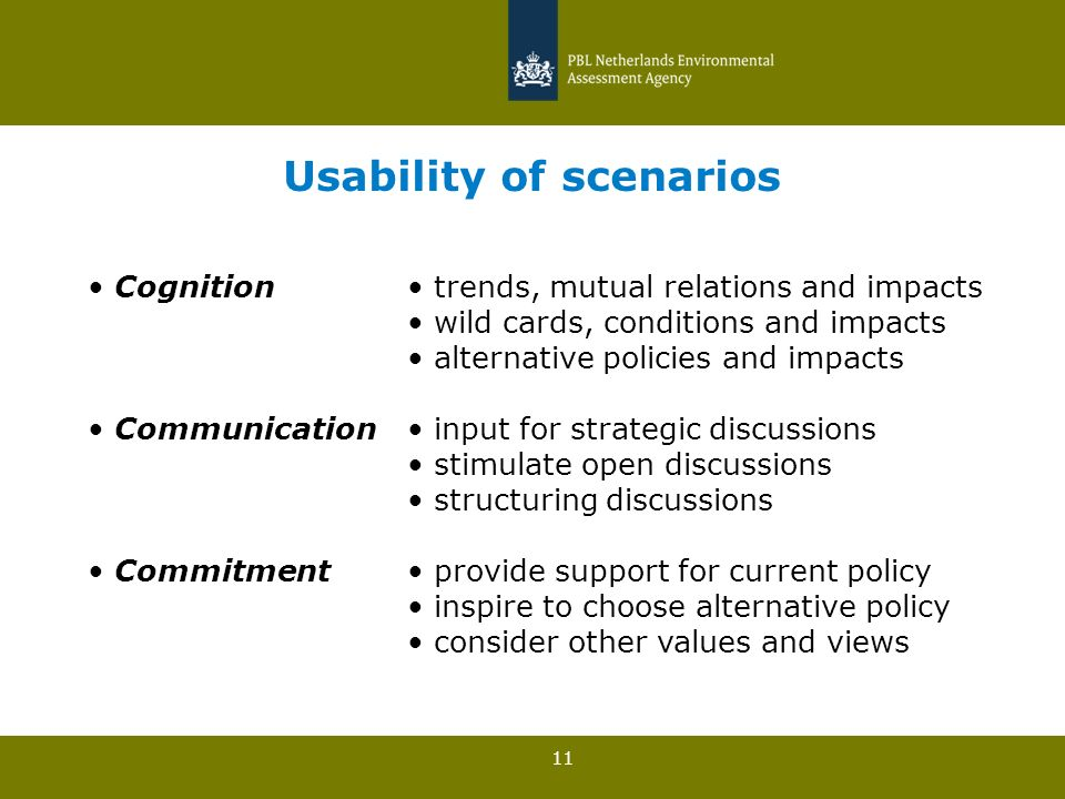 11 Usability of scenarios Cognition trends, mutual relations and impacts wild cards, conditions and impacts alternative policies and impacts Communication input for strategic discussions stimulate open discussions structuring discussions Commitment provide support for current policy inspire to choose alternative policy consider other values and views