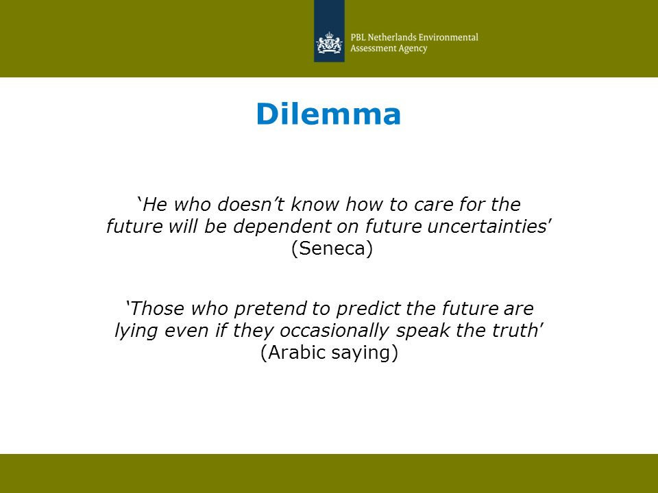 Dilemma He who doesnt know how to care for the future will be dependent on future uncertainties (Seneca) Those who pretend to predict the future are l