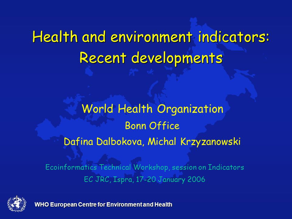 WHO European Centre for Environment and Health Health and environment indicators: Recent developments Ecoinformatics Technical Workshop, session on Indicators EC JRC, Ispra, 17-20 January 2006 World Health Organization Bonn Office Dafina Dalbokova, Michal Krzyzanowski