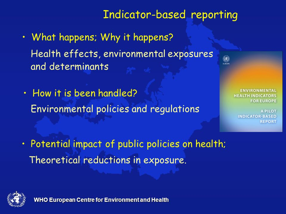 WHO European Centre for Environment and Health Health effects, environmental exposures and determinants Potential impact of public policies on health; What happens; Why it happens.