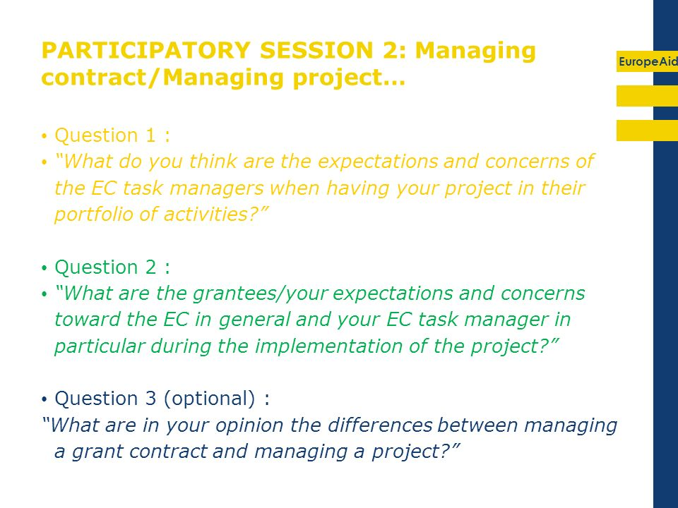 EuropeAid PARTICIPATORY SESSION 2: Managing contract/Managing project… Question 1 : What do you think are the expectations and concerns of the EC task managers when having your project in their portfolio of activities.