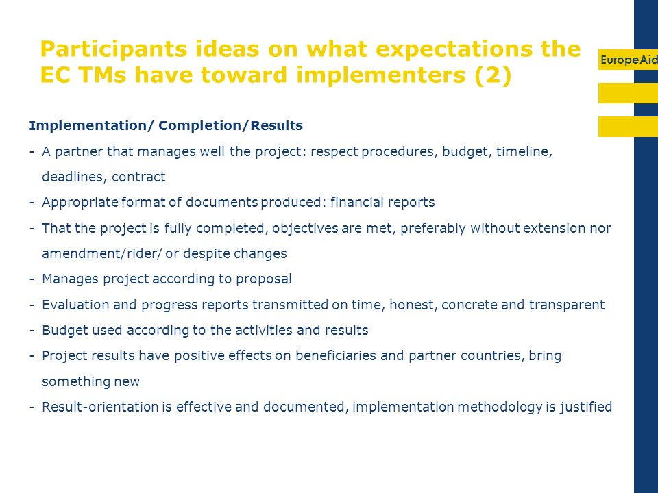 EuropeAid Participants ideas on what expectations the EC TMs have toward implementers (2) Implementation/ Completion/Results -A partner that manages well the project: respect procedures, budget, timeline, deadlines, contract -Appropriate format of documents produced: financial reports -That the project is fully completed, objectives are met, preferably without extension nor amendment/rider/ or despite changes -Manages project according to proposal -Evaluation and progress reports transmitted on time, honest, concrete and transparent -Budget used according to the activities and results -Project results have positive effects on beneficiaries and partner countries, bring something new -Result-orientation is effective and documented, implementation methodology is justified