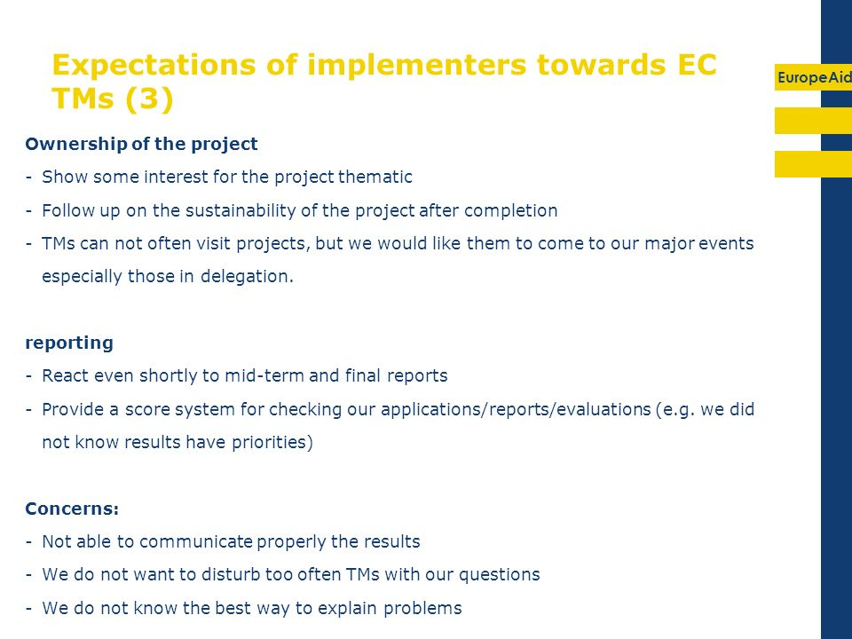 EuropeAid Expectations of implementers towards EC TMs (3) Ownership of the project -Show some interest for the project thematic -Follow up on the sustainability of the project after completion -TMs can not often visit projects, but we would like them to come to our major events especially those in delegation.