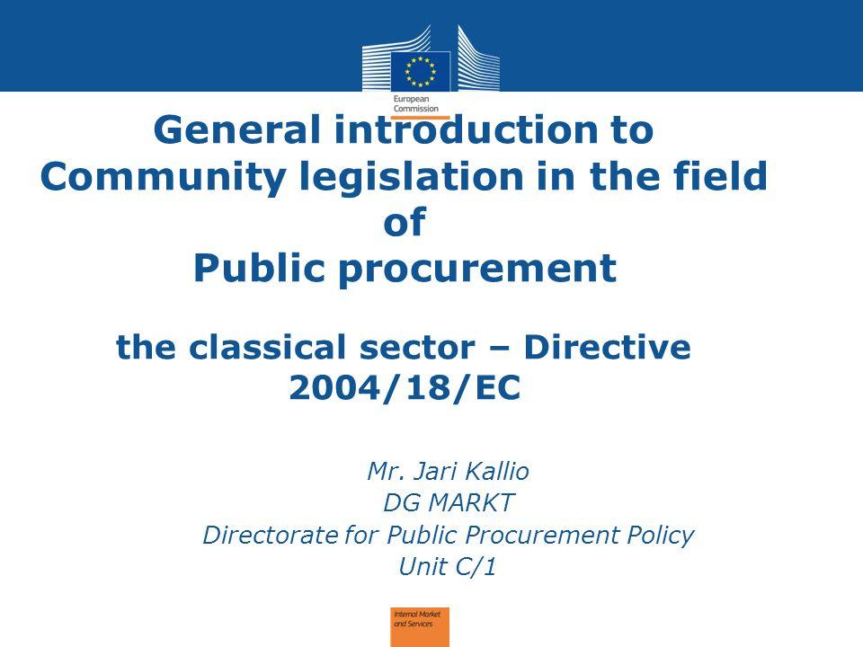 General introduction to Community legislation in the field of Public procurement the classical sector – Directive 2004/18/EC Mr. Jari Kallio DG MARKT