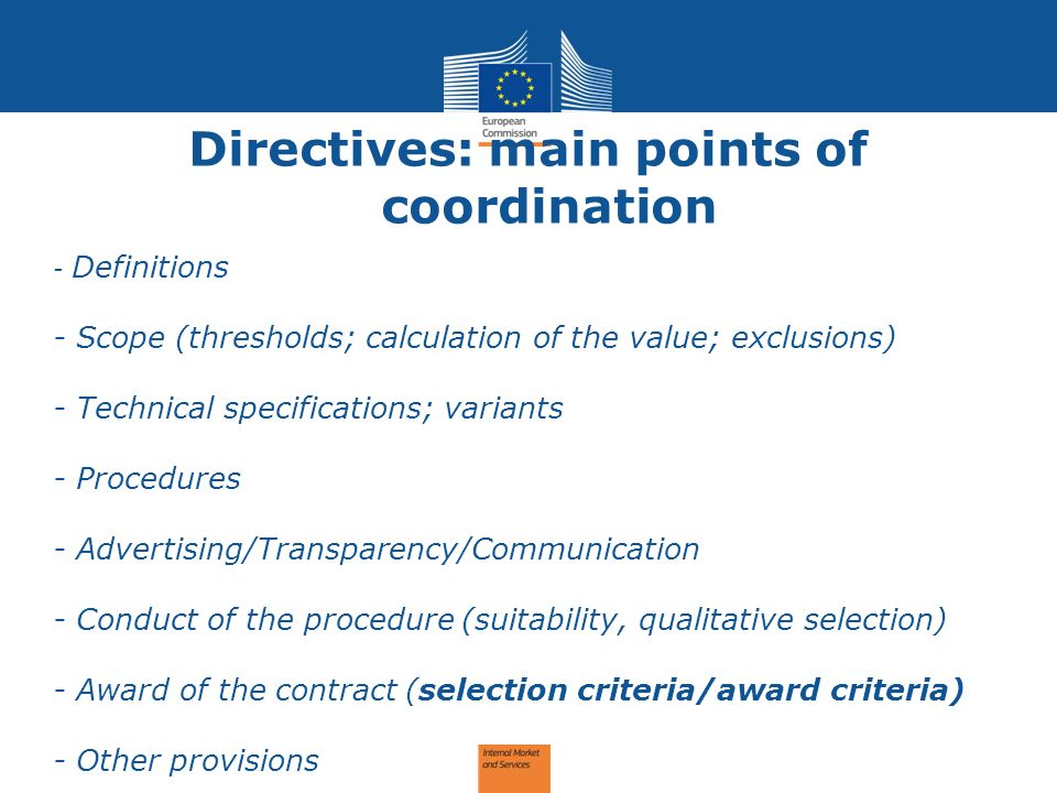 Directives: main points of coordination - Definitions - Scope (thresholds; calculation of the value; exclusions) - Technical specifications; variants - Procedures - Advertising/Transparency/Communication - Conduct of the procedure (suitability, qualitative selection) - Award of the contract (selection criteria/award criteria) - Other provisions