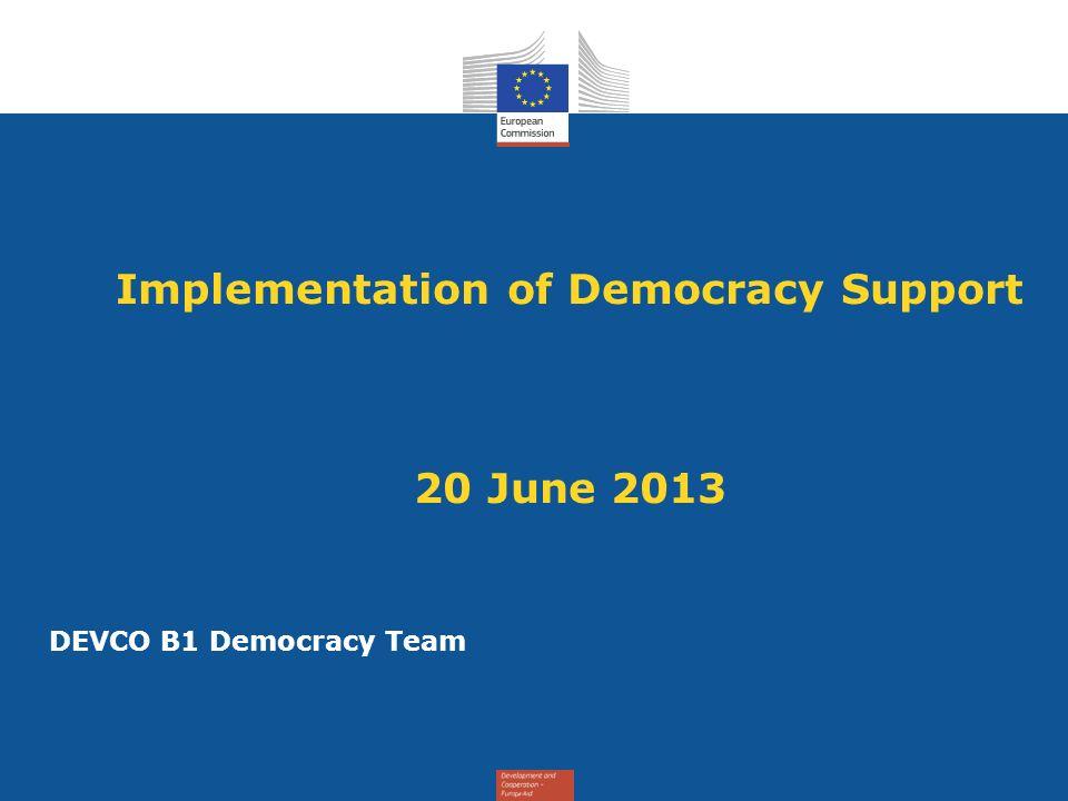 Implementation of Democracy Support 20 June 2013 DEVCO B1 Democracy Team