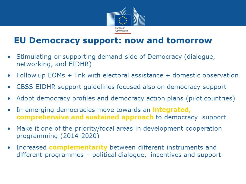 Stimulating or supporting demand side of Democracy (dialogue, networking, and EIDHR) Follow up EOMs + link with electoral assistance + domestic observ