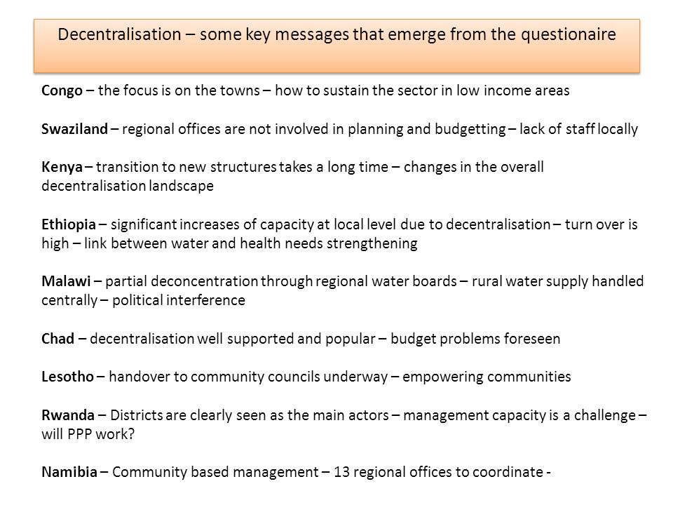 Decentralisation – some key messages that emerge from the questionaire Congo – the focus is on the towns – how to sustain the sector in low income areas Swaziland – regional offices are not involved in planning and budgetting – lack of staff locally Kenya – transition to new structures takes a long time – changes in the overall decentralisation landscape Ethiopia – significant increases of capacity at local level due to decentralisation – turn over is high – link between water and health needs strengthening Malawi – partial deconcentration through regional water boards – rural water supply handled centrally – political interference Chad – decentralisation well supported and popular – budget problems foreseen Lesotho – handover to community councils underway – empowering communities Rwanda – Districts are clearly seen as the main actors – management capacity is a challenge – will PPP work.