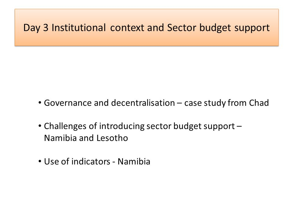 Day 3 Institutional context and Sector budget support Governance and decentralisation – case study from Chad Challenges of introducing sector budget support – Namibia and Lesotho Use of indicators - Namibia