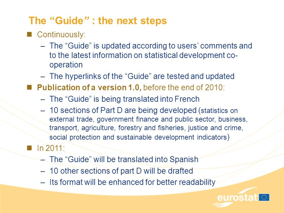 The Guide : the next steps Continuously: –The Guide is updated according to users comments and to the latest information on statistical development co
