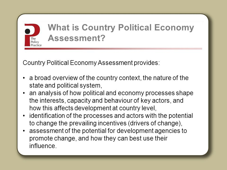 Country Political Economy Assessment is useful for: Better understanding the countries where the EC works Drafting a more grounded and realistic Country Strategy Paper Informing choices about priorities for EC support, implementation arrangements and modalities Better assessment of country programme level risks and opportunities Informing ECs strategy on how to engage in country level policy dialogue How can Country Political Economy Assessment by used by the EC?