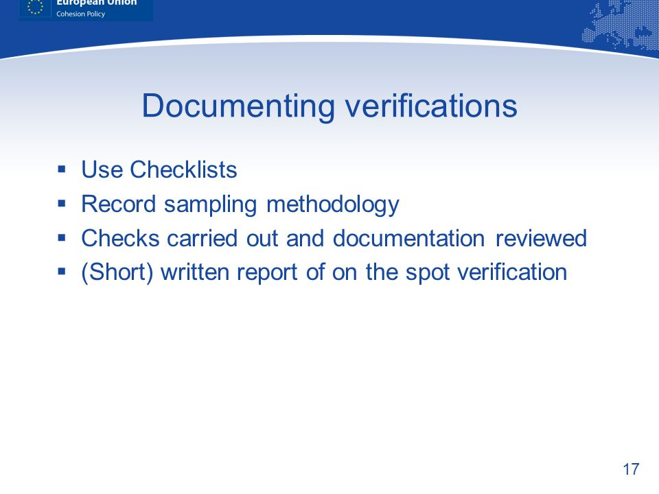 17 Documenting verifications Use Checklists Record sampling methodology Checks carried out and documentation reviewed (Short) written report of on the