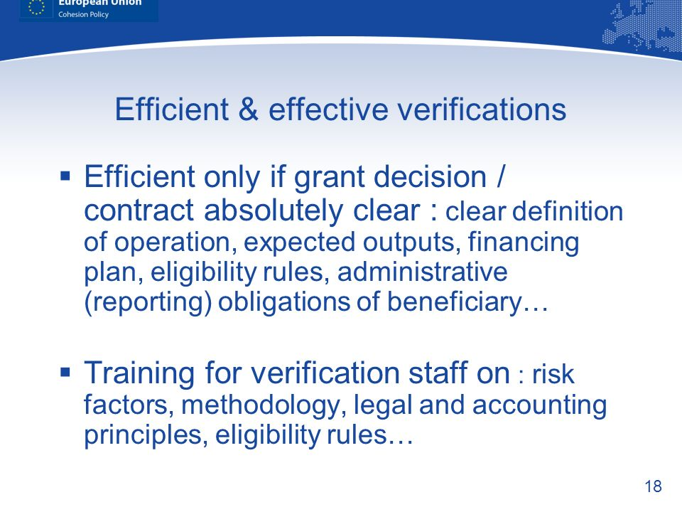 18 Efficient & effective verifications Efficient only if grant decision / contract absolutely clear : clear definition of operation, expected outputs,