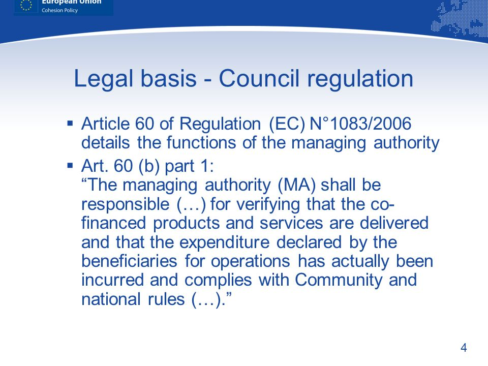 4 Legal basis - Council regulation Article 60 of Regulation (EC) N°1083/2006 details the functions of the managing authority Art. 60 (b) part 1: The m