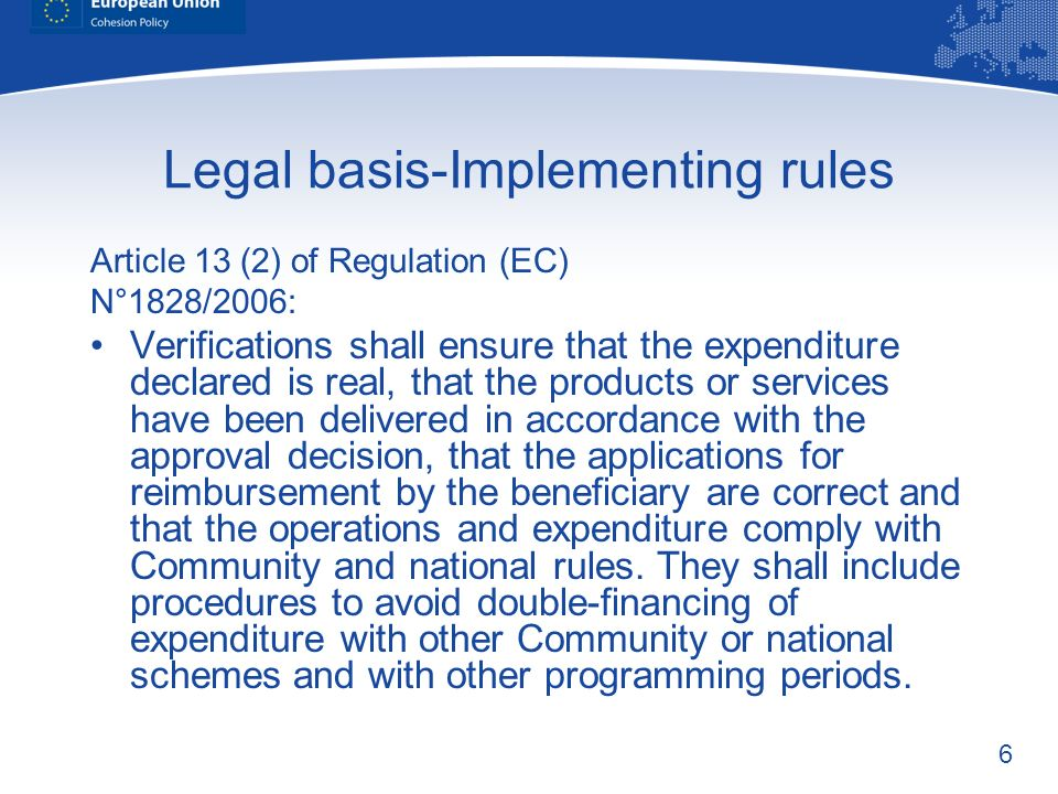 6 Legal basis-Implementing rules Article 13 (2) of Regulation (EC) N°1828/2006: Verifications shall ensure that the expenditure declared is real, that