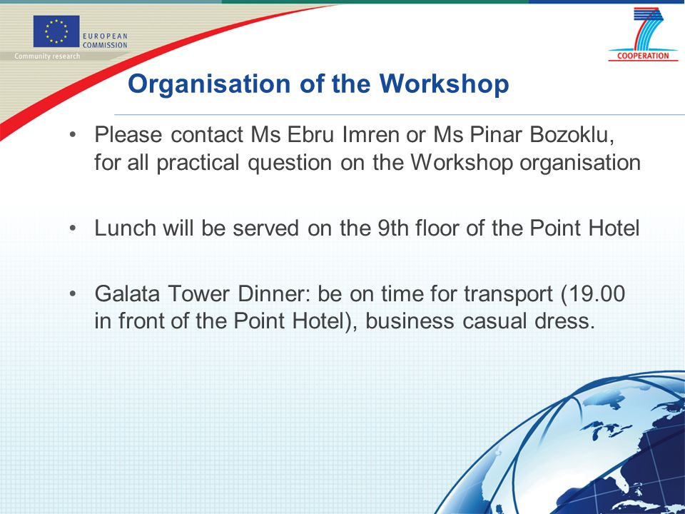 Organisation of the Workshop Please contact Ms Ebru Imren or Ms Pinar Bozoklu, for all practical question on the Workshop organisation Lunch will be served on the 9th floor of the Point Hotel Galata Tower Dinner: be on time for transport (19.00 in front of the Point Hotel), business casual dress.