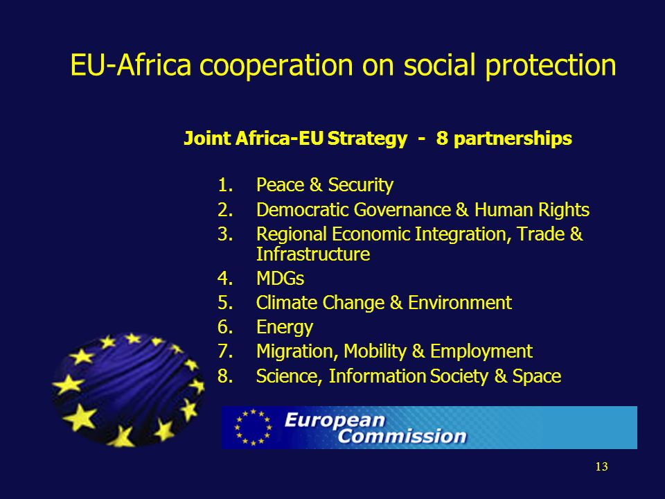 13 EU-Africa cooperation on social protection Joint Africa-EU Strategy - 8 partnerships 1.Peace & Security 2.Democratic Governance & Human Rights 3.Regional Economic Integration, Trade & Infrastructure 4.MDGs 5.Climate Change & Environment 6.Energy 7.Migration, Mobility & Employment 8.Science, Information Society & Space