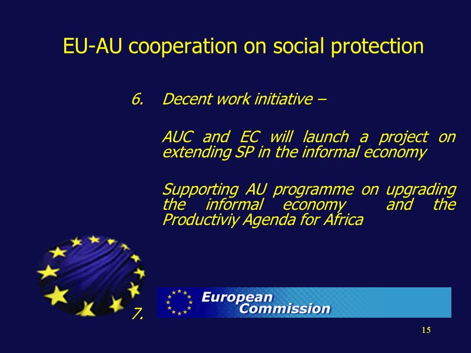 15 EU-AU cooperation on social protection 6.Decent work initiative – AUC and EC will launch a project on extending SP in the informal economy Supporting AU programme on upgrading the informal economy and the Productiviy Agenda for Africa 7.