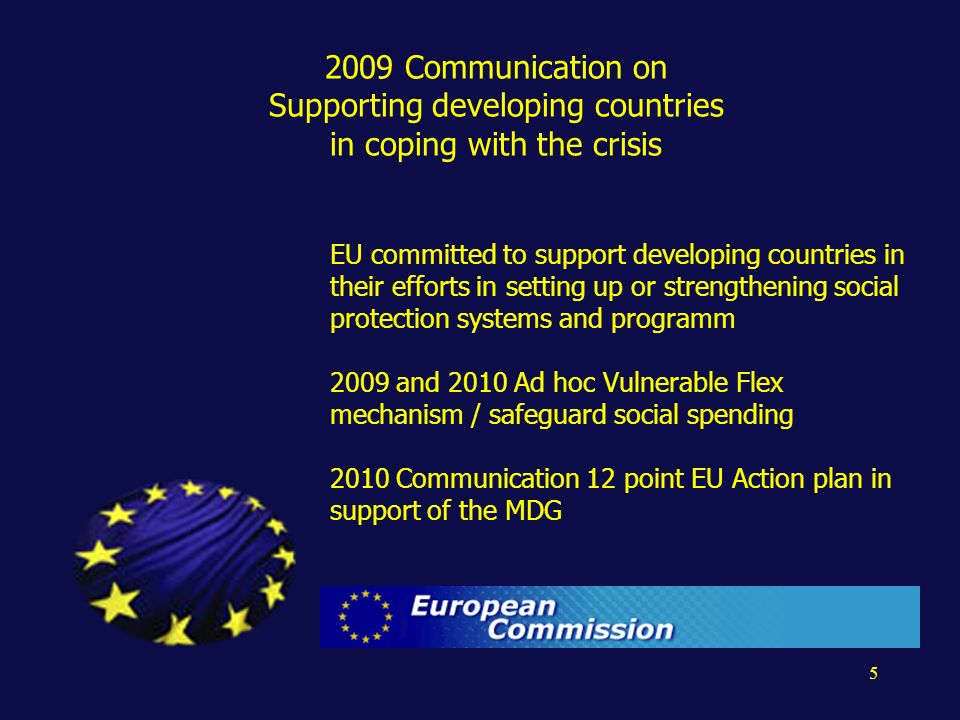 5 2009 Communication on Supporting developing countries in coping with the crisis EU committed to support developing countries in their efforts in setting up or strengthening social protection systems and programm 2009 and 2010 Ad hoc Vulnerable Flex mechanism / safeguard social spending 2010 Communication 12 point EU Action plan in support of the MDG