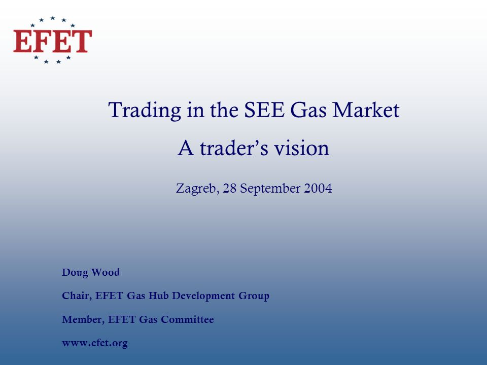 Trading in the SEE Gas Market A traders vision Zagreb, 28 September 2004 Doug Wood Chair, EFET Gas Hub Development Group Member, EFET Gas Committee ww
