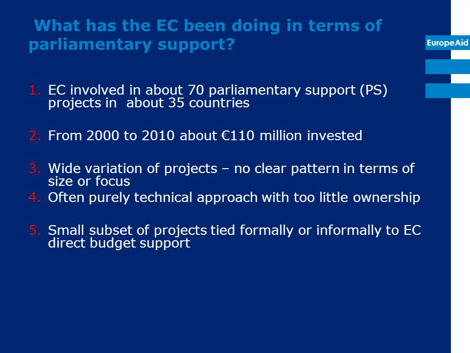 EuropeAid What has the EC been doing in terms of parliamentary support? 1.EC involved in about 70 parliamentary support (PS) projects in about 35 coun