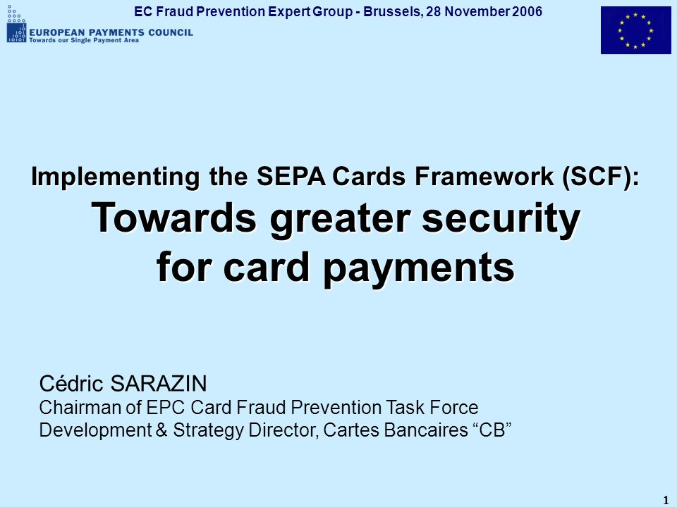 EC Fraud Prevention Expert Group - Brussels, 28 November 2006 1 Implementing the SEPA Cards Framework (SCF): Towards greater security for card payment