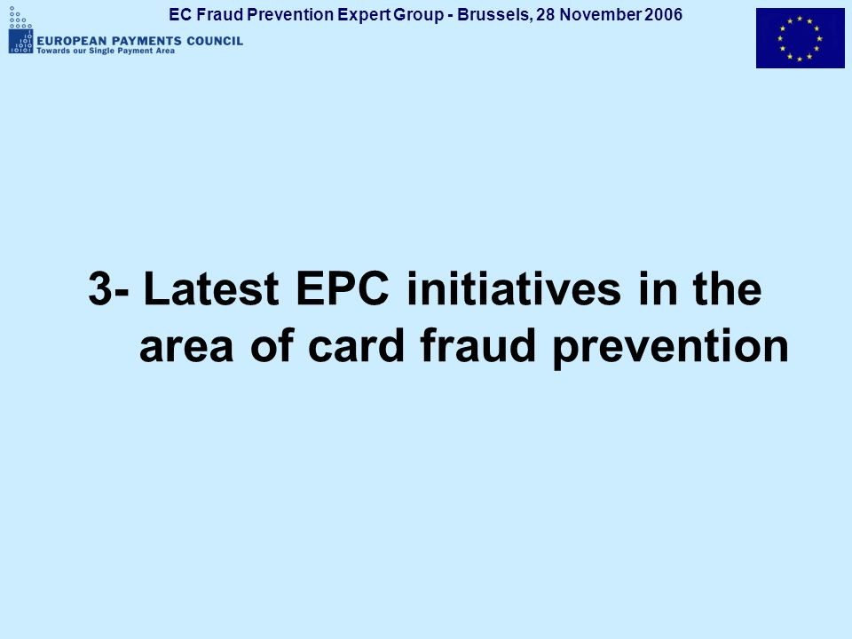 EC Fraud Prevention Expert Group - Brussels, 28 November 2006 3- Latest EPC initiatives in the area of card fraud prevention