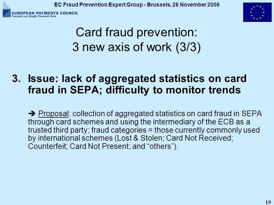 EC Fraud Prevention Expert Group - Brussels, 28 November 2006 19 Card fraud prevention: 3 new axis of work (3/3) 3.Issue: lack of aggregated statistic