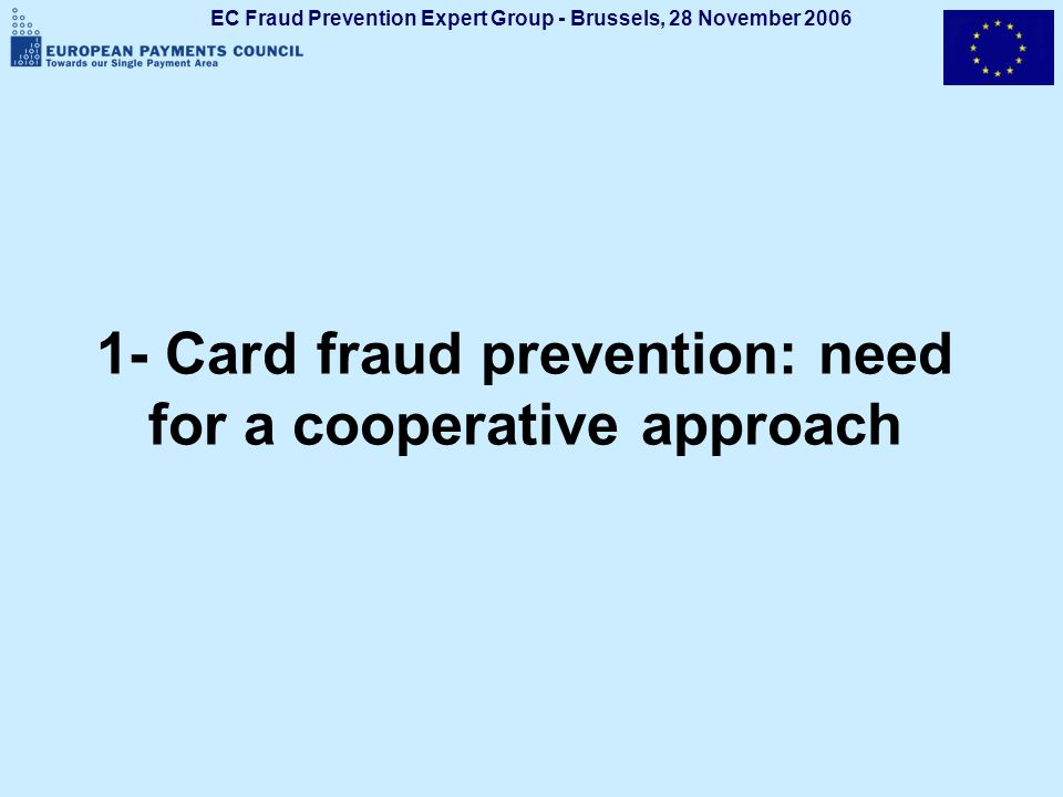 EC Fraud Prevention Expert Group - Brussels, 28 November 2006 3 Card fraud in SEPA: some facts Approximately 10 million fraudulent transactions per year in the SEPA area affecting 500,000 merchants and representing roughly 1 billion losses for the banking industry Scale, extent and level Pan-European issue Card fraud damages image of banking industry and acceptance of electronic payment instruments Fraud prevention: within the cooperative space, and a societal obligation for all stakeholders